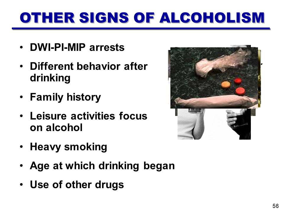 Use of other drugs Age at which drinking began Heavy smoking Leisure activities focus on alcohol Family history Different behavior after drinking DWI-PI-MIP arrests OTHER SIGNS OF ALCOHOLISM 56