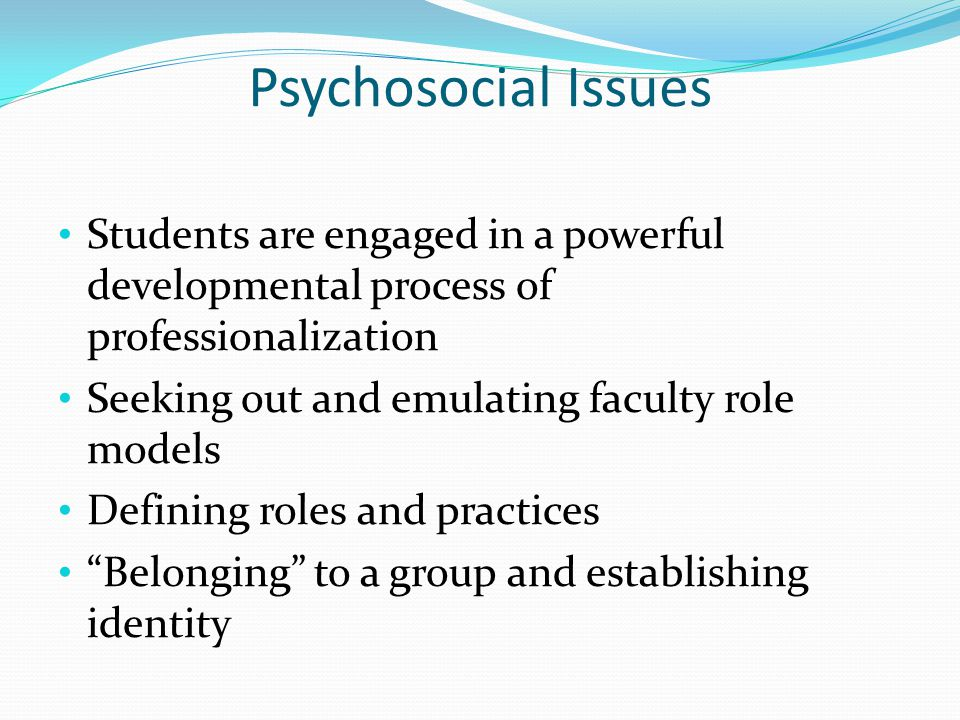 Psychosocial Issues Younger students are still struggling with the developmental process of identity formation Health profession students, especially medical students, tend to be controlling Students are perfectionistic, with high standards and limited tolerance for failure in themselves and others, leading to significant challenges when serving as members of teams MDs dont like to delegate