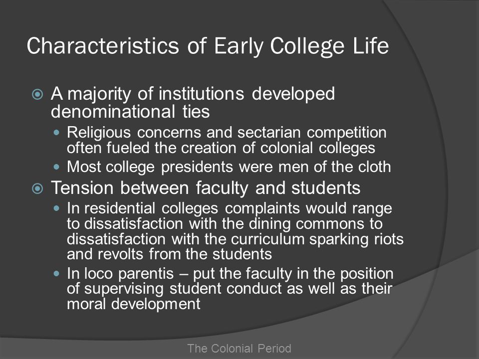 Characteristics of Early College Life Enrollment and Completion Confined to White males, mostly from established, prosperous families Attendance tended to ratify or confirm existing social standing rather than provide social mobility There was little emphasis on completing a degree The Colonial Period