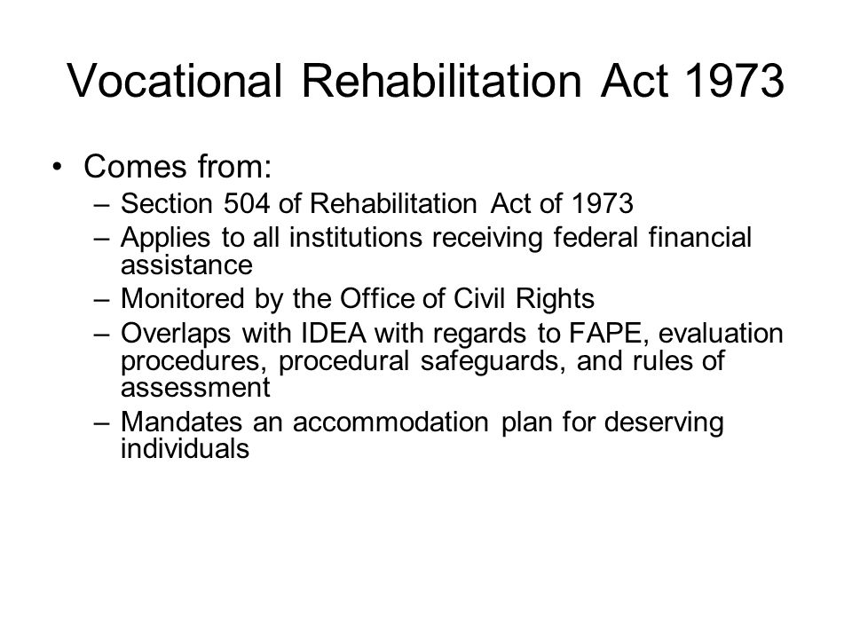 Vocational Rehabilitation Act 1973 Comes from: –Section 504 of Rehabilitation Act of 1973 –Applies to all institutions receiving federal financial ass