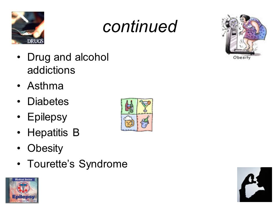 continued Drug and alcohol addictions Asthma Diabetes Epilepsy Hepatitis B Obesity Tourettes Syndrome