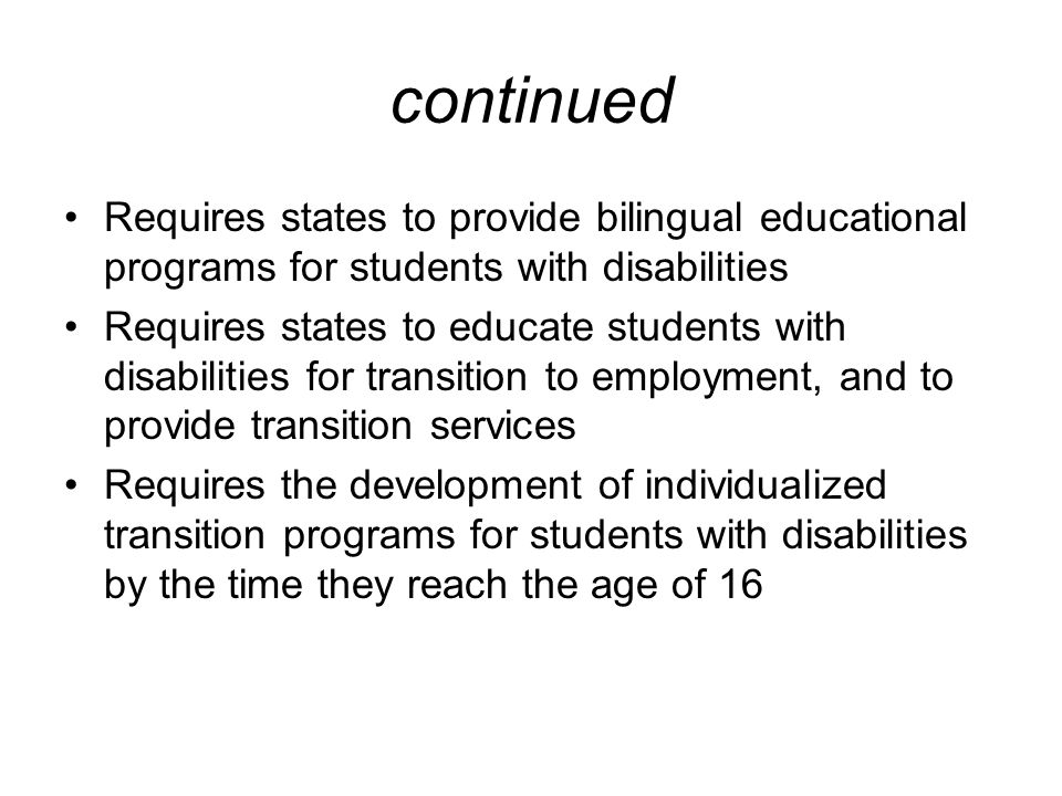 continued Requires states to provide bilingual educational programs for students with disabilities Requires states to educate students with disabiliti