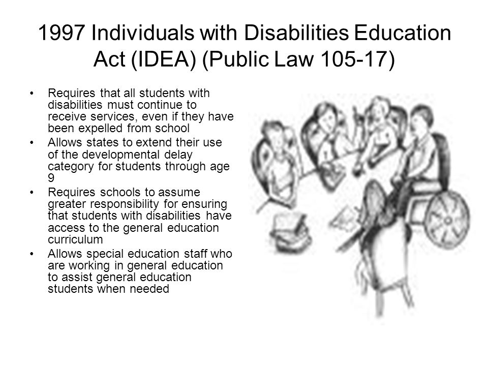 1997 Individuals with Disabilities Education Act (IDEA) (Public Law 105-17) Requires that all students with disabilities must continue to receive serv