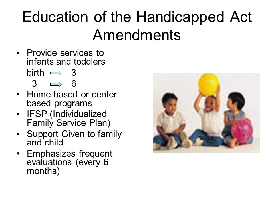 Education of the Handicapped Act Amendments Provide services to infants and toddlers birth 3 36 Home based or center based programs IFSP (Individualiz