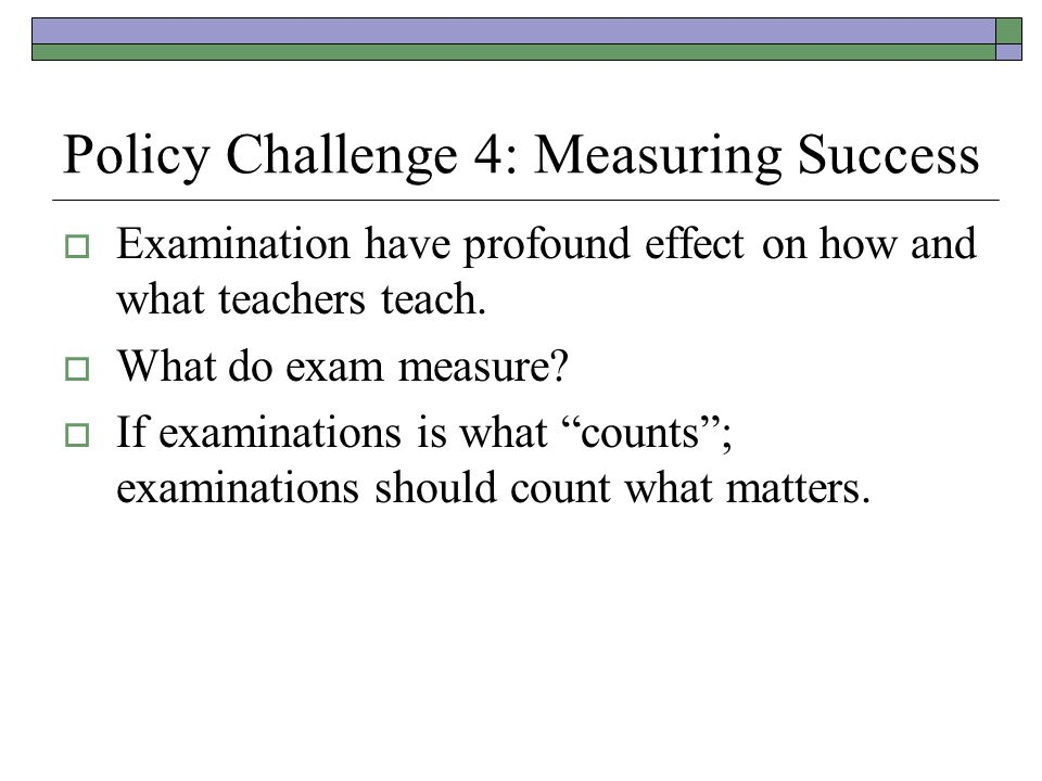 Policy Challenge 4: Measuring Success Examination have profound effect on how and what teachers teach. What do exam measure? If examinations is what c