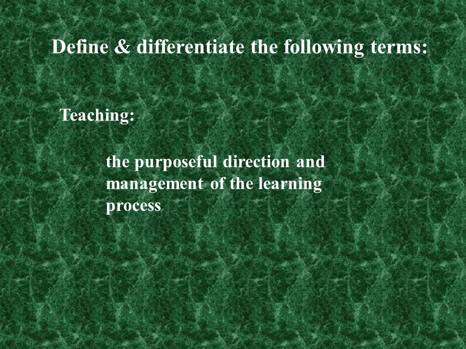 Teaching: the purposeful direction and management of the learning process Define & differentiate the following terms:
