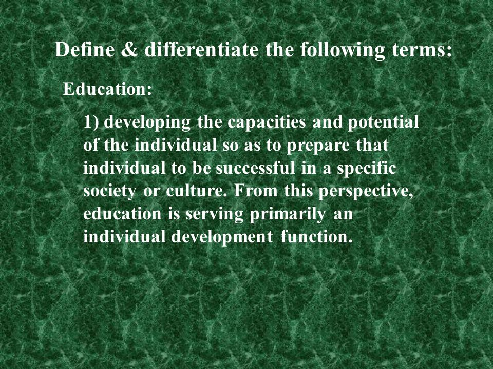 Define & differentiate the following terms: Education: 1) developing the capacities and potential of the individual so as to prepare that individual t