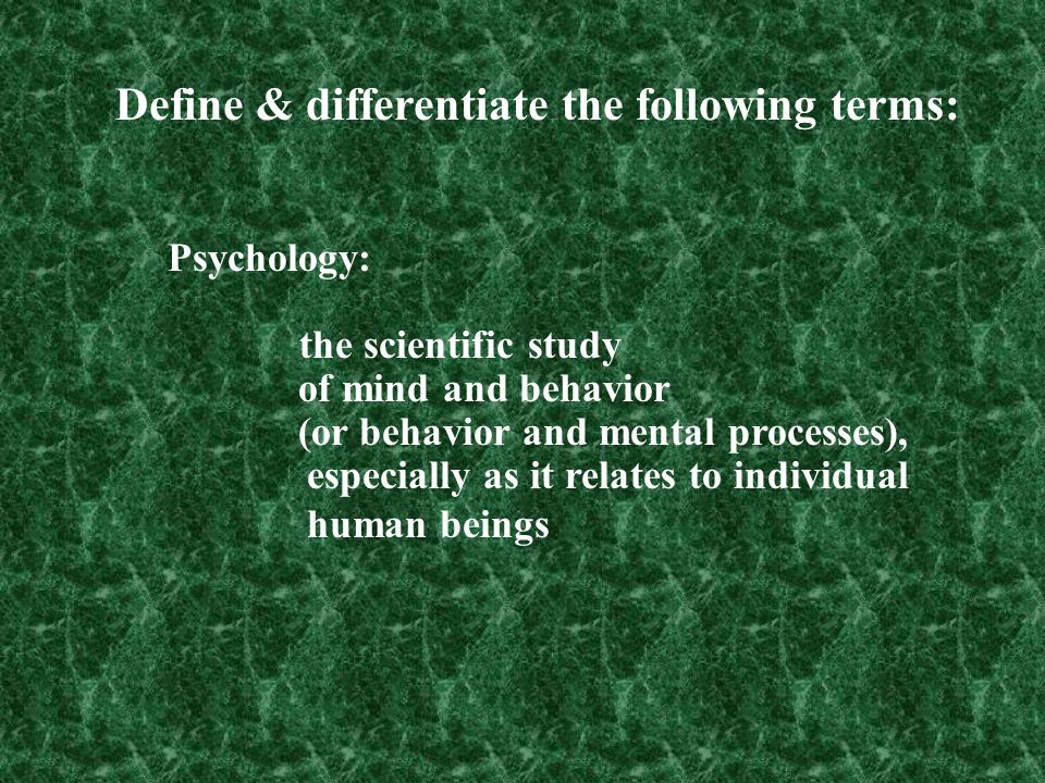 Psychology: the scientific study of mind and behavior (or behavior and mental processes), especially as it relates to individual human beings Define &