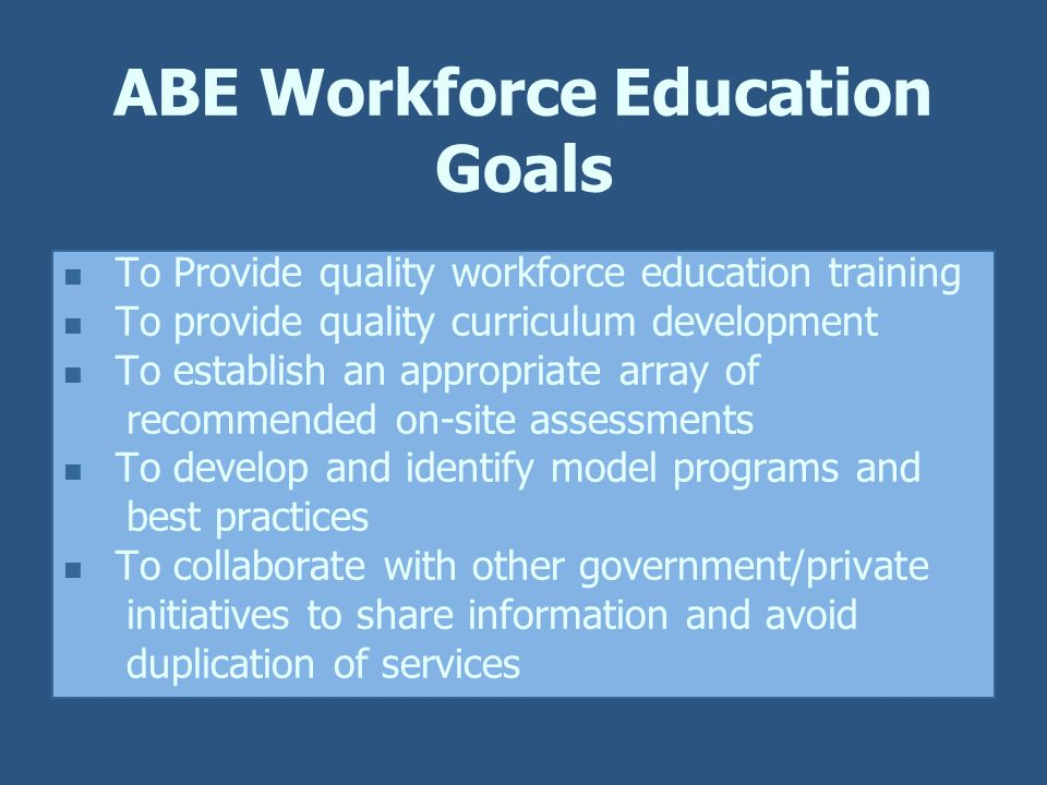 ABE Workforce Education Goals To Provide quality workforce education training To provide quality curriculum development To establish an appropriate array of recommended on-site assessments To develop and identify model programs and best practices To collaborate with other government/private initiatives to share information and avoid duplication of services