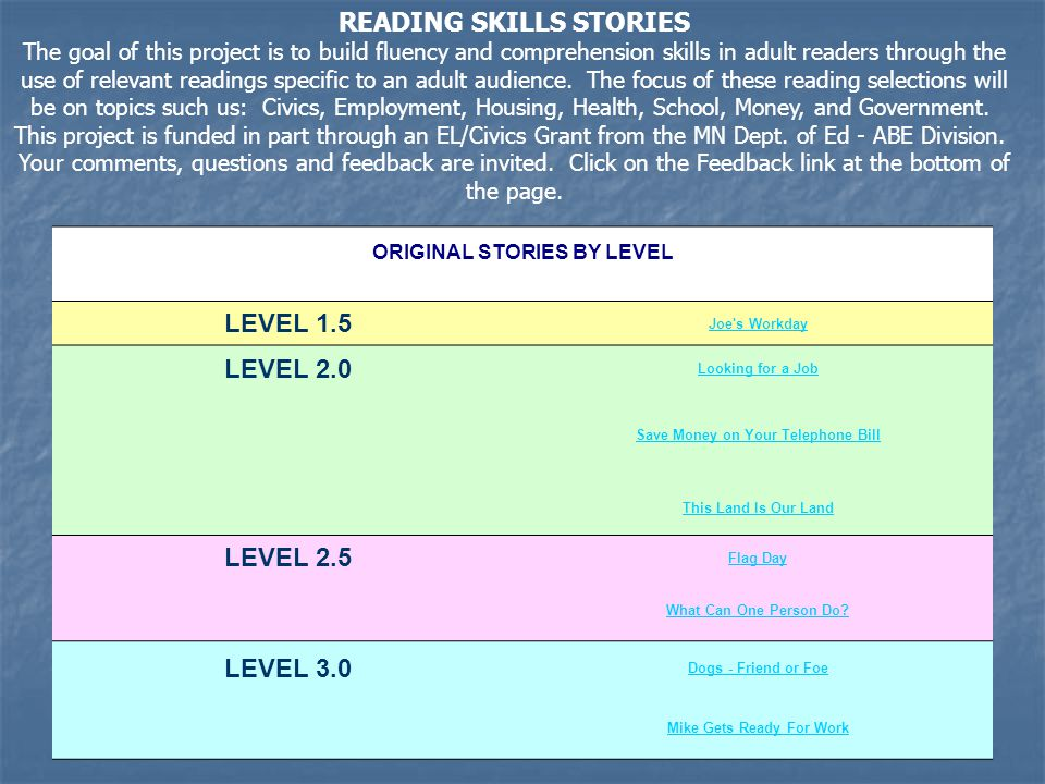 READING SKILLS STORIES The goal of this project is to build fluency and comprehension skills in adult readers through the use of relevant readings specific to an adult audience.