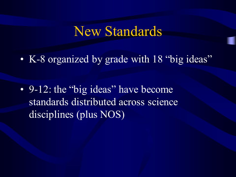 New Standards K-8 organized by grade with 18 big ideas 9-12: the big ideas have become standards distributed across science disciplines (plus NOS)