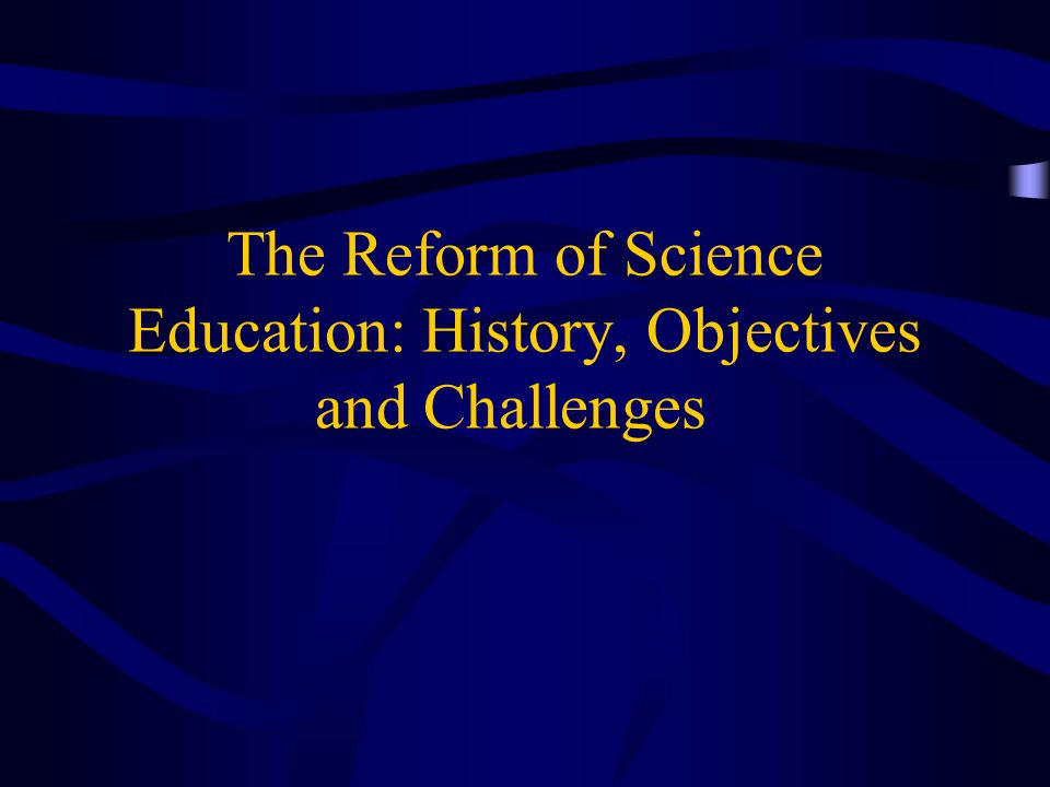 The Reform of Science Education: History, Objectives and Challenges