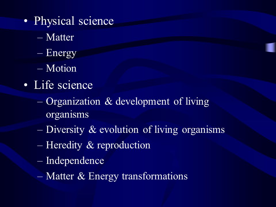 Physical science –Matter –Energy –Motion Life science –Organization & development of living organisms –Diversity & evolution of living organisms –Heredity & reproduction –Independence –Matter & Energy transformations
