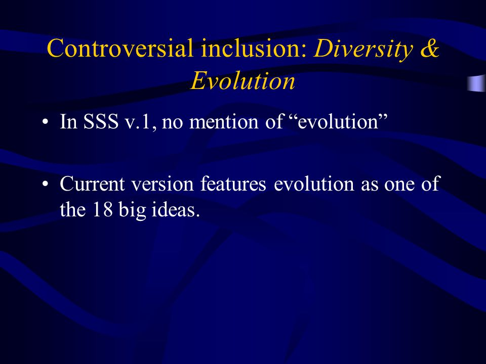 Controversial inclusion: Diversity & Evolution In SSS v.1, no mention of evolution Current version features evolution as one of the 18 big ideas.