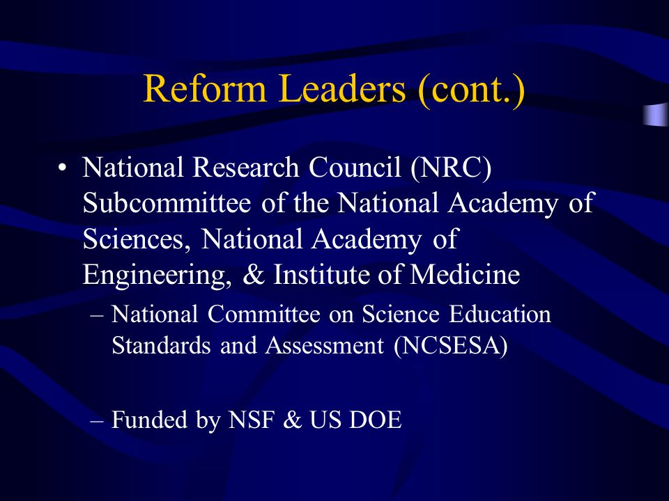 Reform Leaders (cont.) National Research Council (NRC) Subcommittee of the National Academy of Sciences, National Academy of Engineering, & Institute of Medicine –National Committee on Science Education Standards and Assessment (NCSESA) –Funded by NSF & US DOE