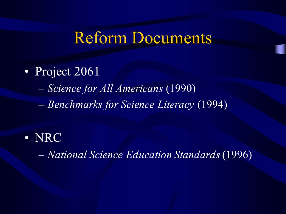 Reform Documents Project 2061 –Science for All Americans (1990) –Benchmarks for Science Literacy (1994) NRC –National Science Education Standards (1996)
