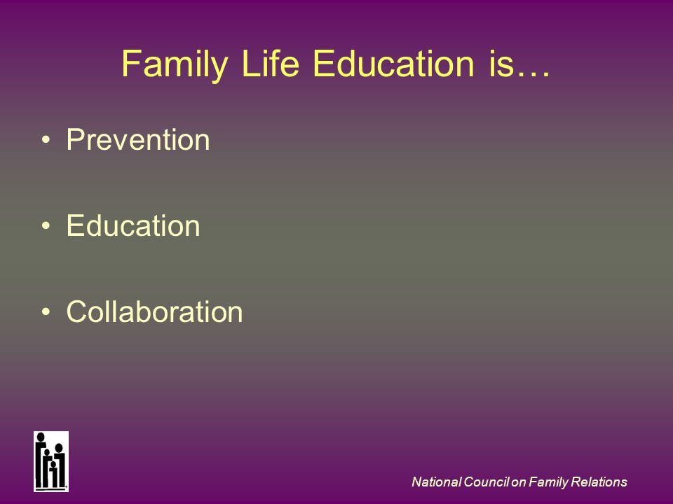 National Council on Family Relations Family Life Education is… Prevention Education Collaboration