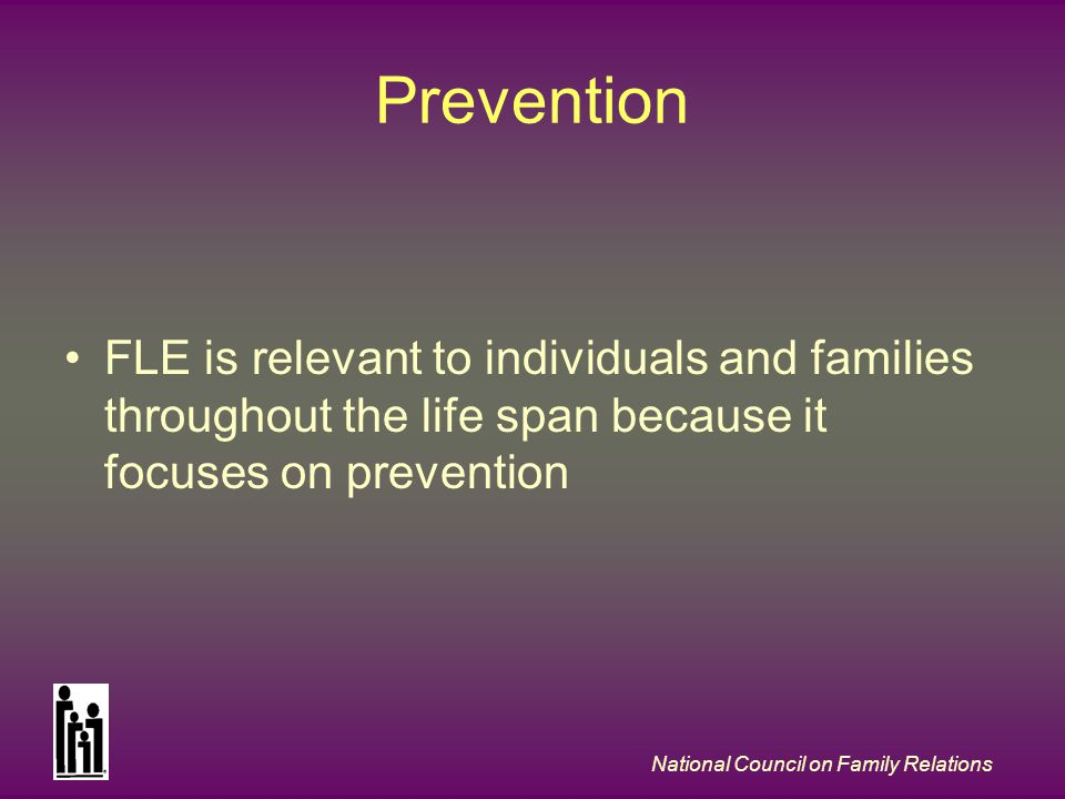 National Council on Family Relations Prevention FLE is relevant to individuals and families throughout the life span because it focuses on prevention