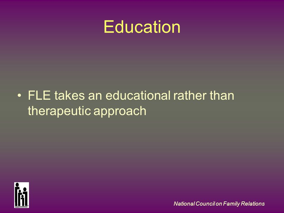 National Council on Family Relations Education FLE takes an educational rather than therapeutic approach