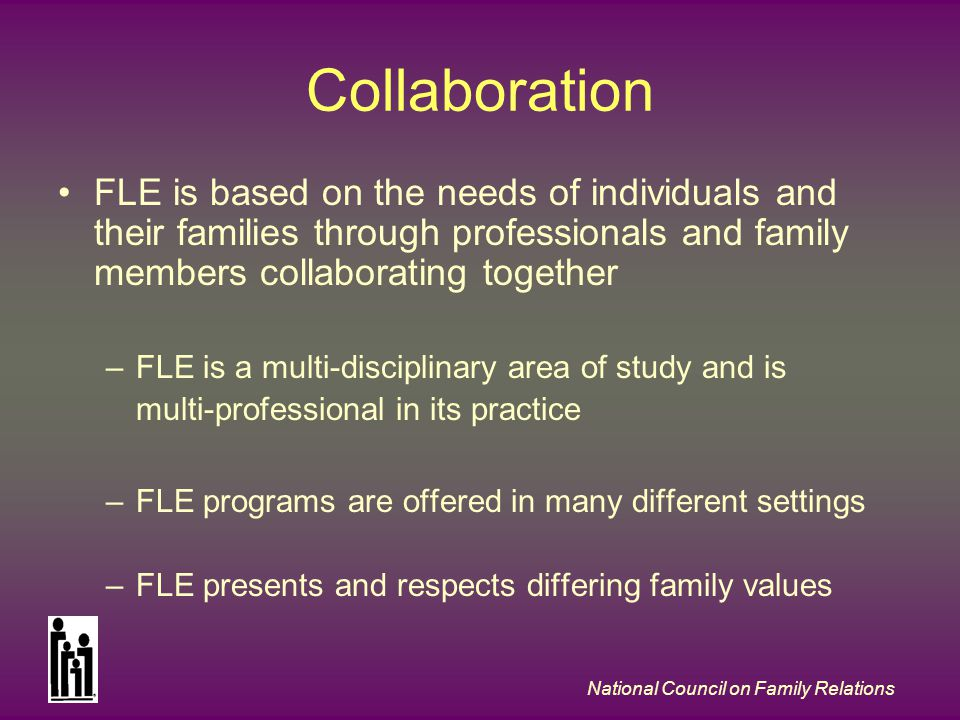 National Council on Family Relations Collaboration FLE is based on the needs of individuals and their families through professionals and family members collaborating together –FLE is a multi-disciplinary area of study and is multi-professional in its practice –FLE programs are offered in many different settings –FLE presents and respects differing family values
