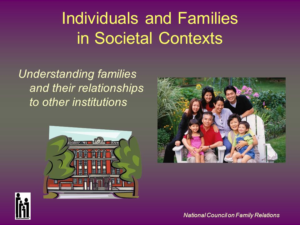 National Council on Family Relations Individuals and Families in Societal Contexts Understanding families and their relationships to other institution