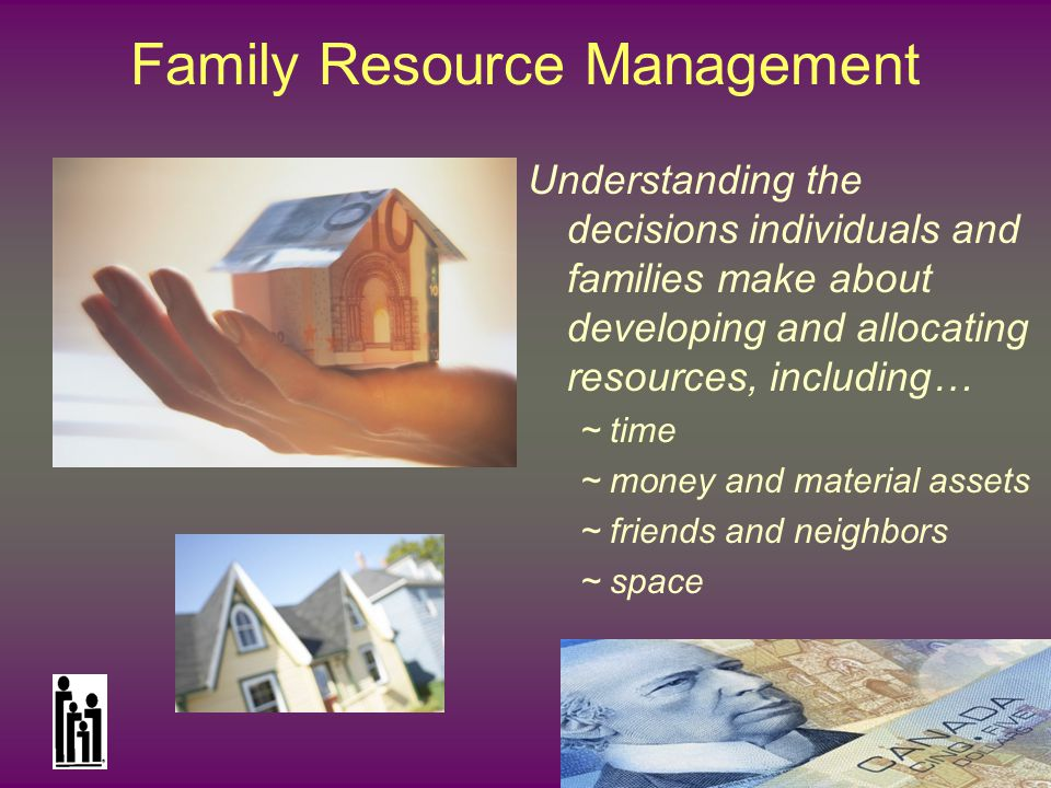 National Council on Family Relations Family Resource Management Understanding the decisions individuals and families make about developing and allocating resources, including… ~ time ~ money and material assets ~ friends and neighbors ~ space