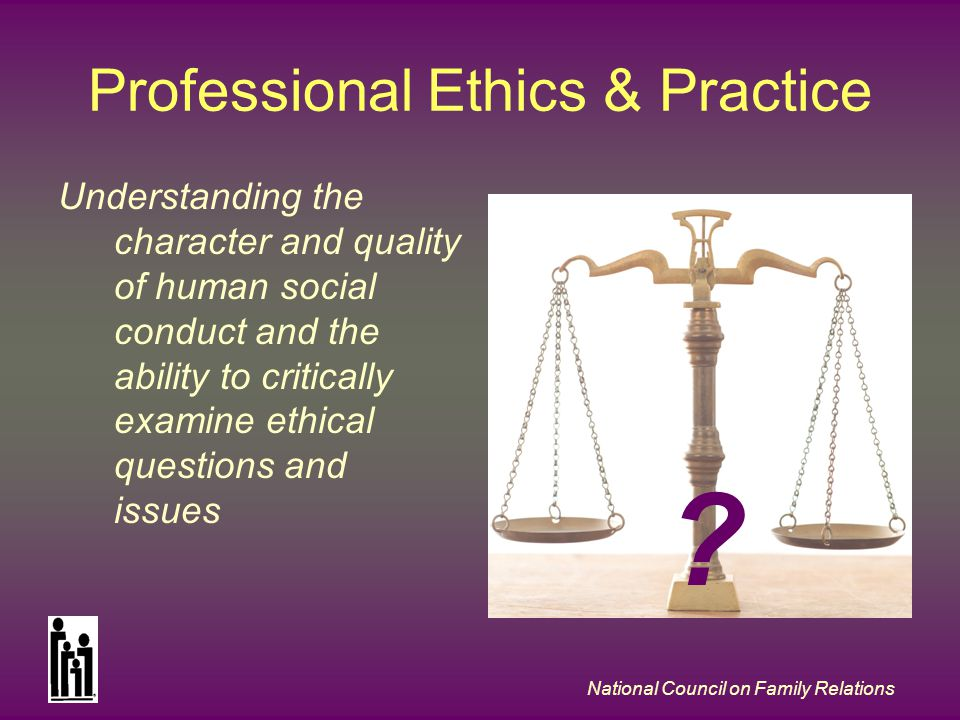 National Council on Family Relations Professional Ethics & Practice Understanding the character and quality of human social conduct and the ability to