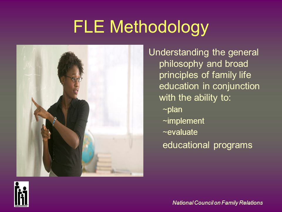 National Council on Family Relations FLE Methodology Understanding the general philosophy and broad principles of family life education in conjunction with the ability to: ~plan ~implement ~evaluate educational programs