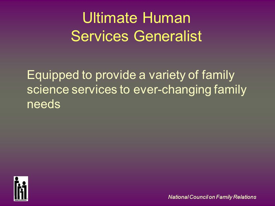 National Council on Family Relations Ultimate Human Services Generalist Equipped to provide a variety of family science services to ever-changing family needs