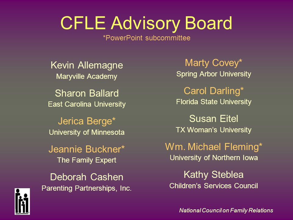 National Council on Family Relations CFLE Advisory Board *PowerPoint subcommittee Kevin Allemagne Maryville Academy Sharon Ballard East Carolina University Jerica Berge* University of Minnesota Jeannie Buckner* The Family Expert Deborah Cashen Parenting Partnerships, Inc.
