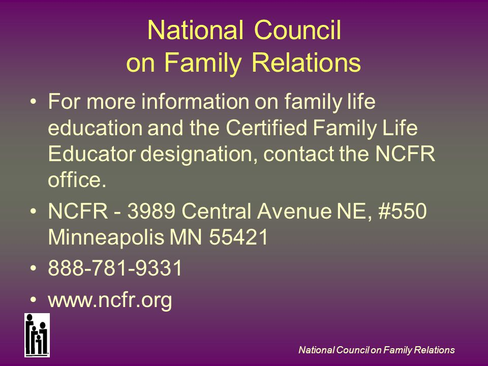National Council on Family Relations For more information on family life education and the Certified Family Life Educator designation, contact the NCFR office.