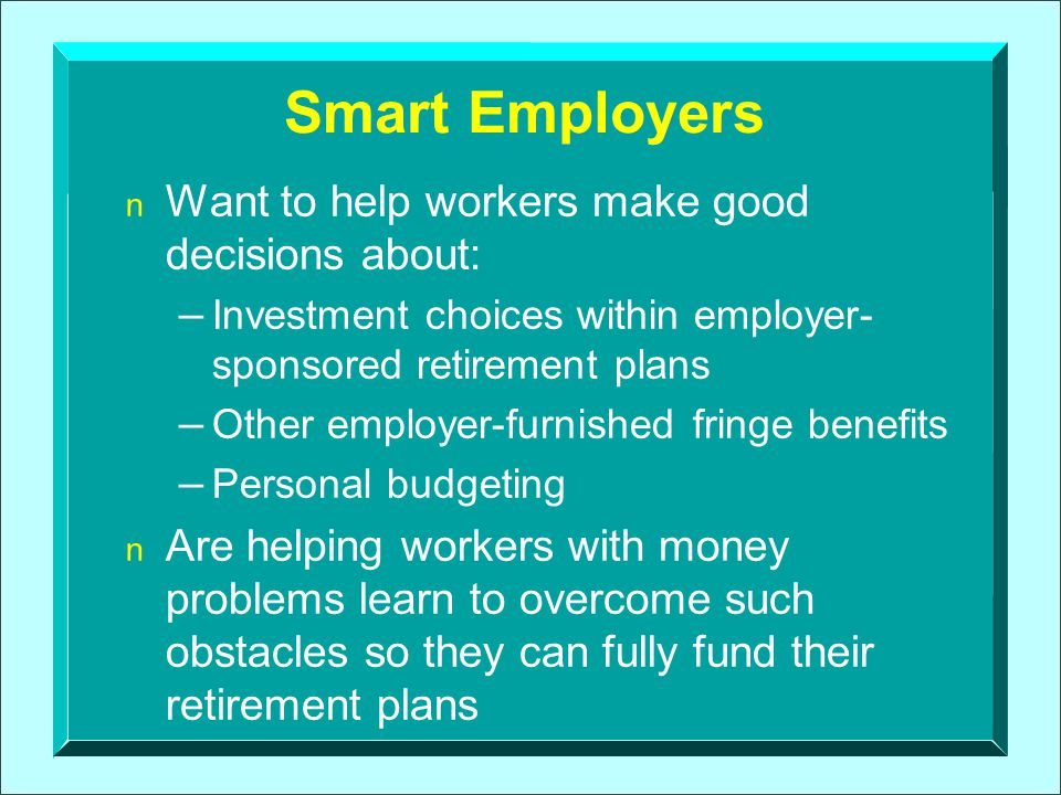 The Rationale for Comprehensive Financial Education Is Strong What if someone promised you the employer a plan to achieve the following: – increased worker productivity – reduced absenteeism to take care of personal financial matters – reduced HR administrative costs – increased participation in and contributions to retirement plans