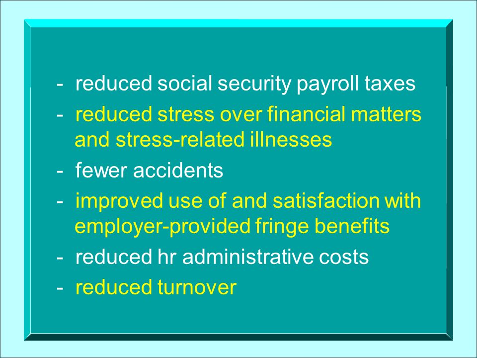 Workers Gain Benefits, Too n Increased financial wellness n Lower household debt-to-income ratio n Increased self-esteem and improved attitude about work n Increased satisfaction with employer- provided fringe benefits n Increased capability to participate in and contribute to retirement plans n Increased saving for retirement
