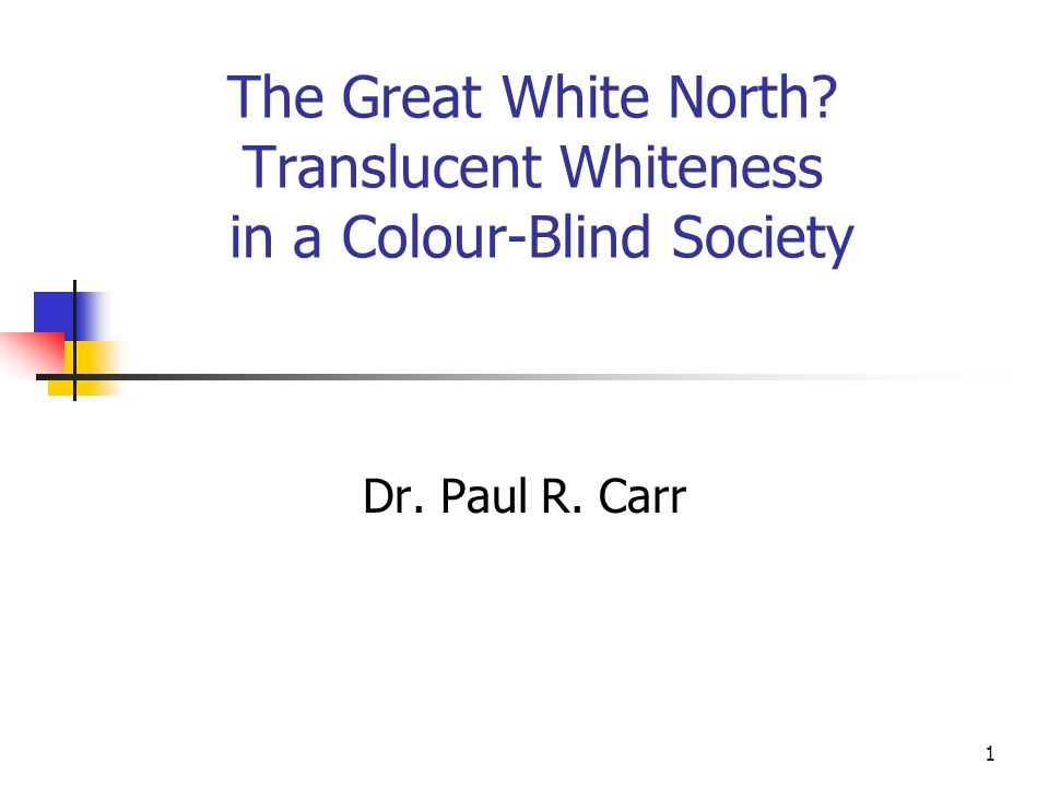 1 The Great White North? Translucent Whiteness in a Colour-Blind Society Dr. Paul R. Carr