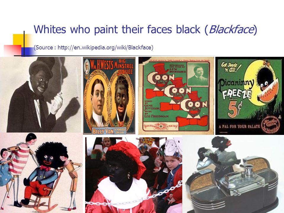 Whites who paint their faces black (Blackface) (Source : http://en.wikipedia.org/wiki/Blackface) 23