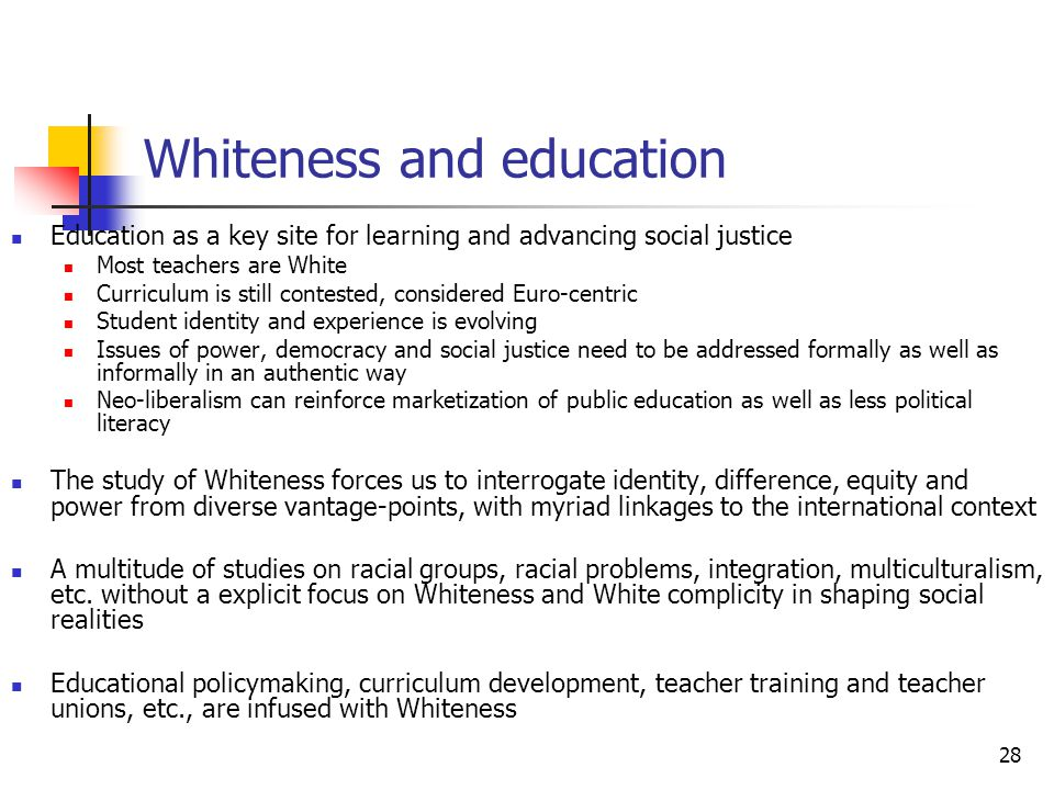 28 Whiteness and education Education as a key site for learning and advancing social justice Most teachers are White Curriculum is still contested, co