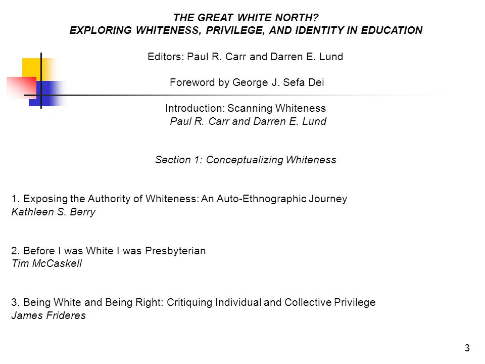 3 THE GREAT WHITE NORTH? EXPLORING WHITENESS, PRIVILEGE, AND IDENTITY IN EDUCATION Editors: Paul R. Carr and Darren E. Lund Foreword by George J. Sefa