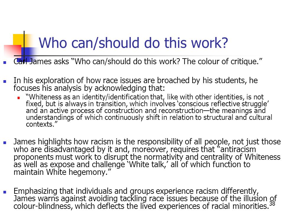 38 Who can/should do this work? Carl James asks Who can/should do this work? The colour of critique. In his exploration of how race issues are broache