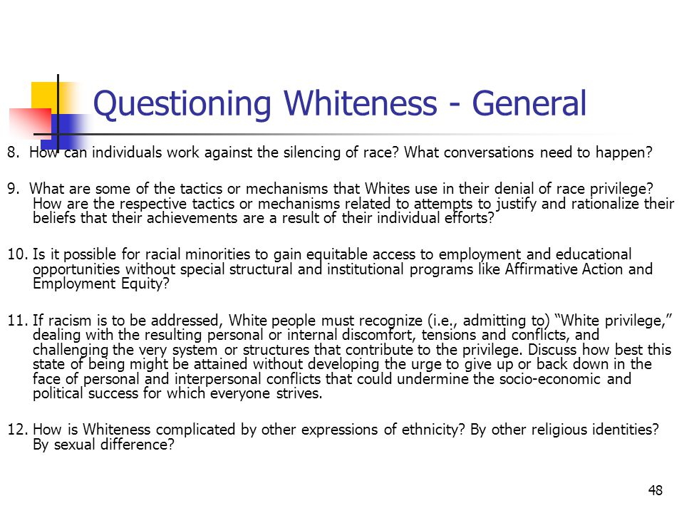 48 Questioning Whiteness - General 8. How can individuals work against the silencing of race? What conversations need to happen? 9. What are some of t