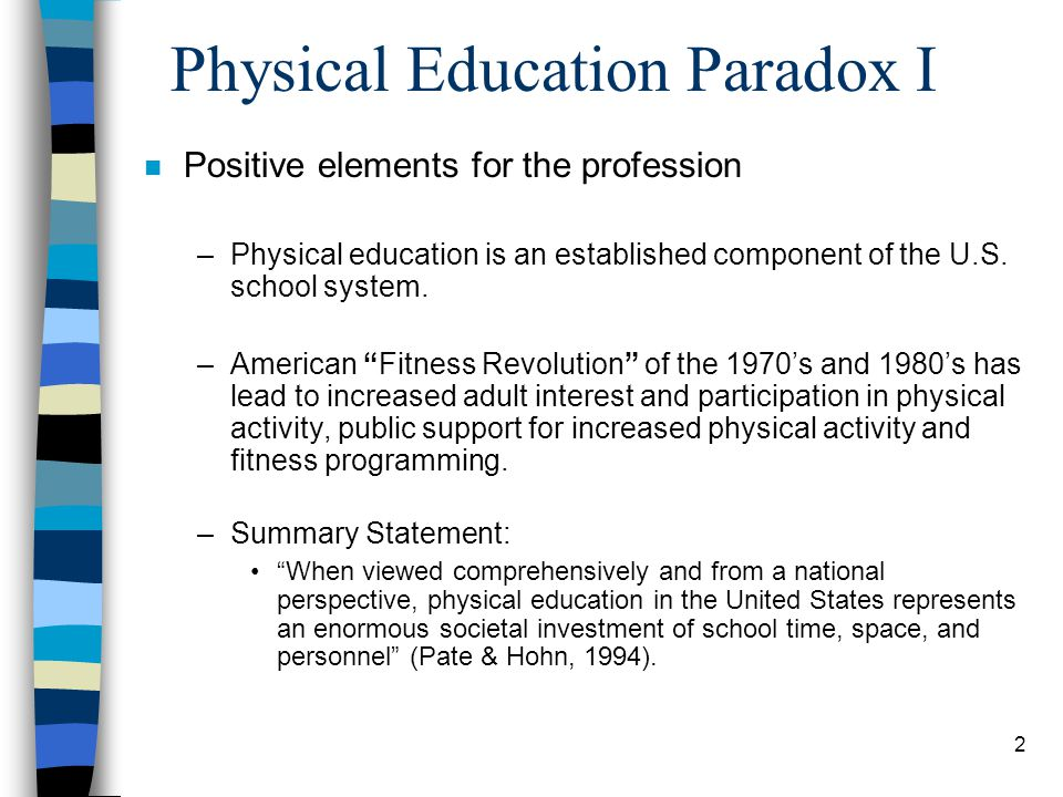 2 Physical Education Paradox I n Positive elements for the profession –Physical education is an established component of the U.S.