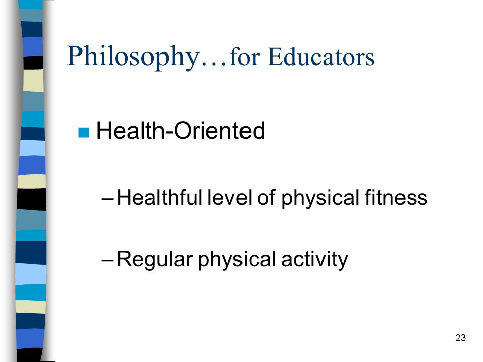 23 Philosophy… for Educators n Health-Oriented –Healthful level of physical fitness –Regular physical activity