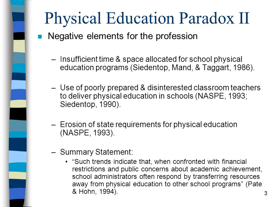 3 Physical Education Paradox II n Negative elements for the profession –Insufficient time & space allocated for school physical education programs (Siedentop, Mand, & Taggart, 1986).