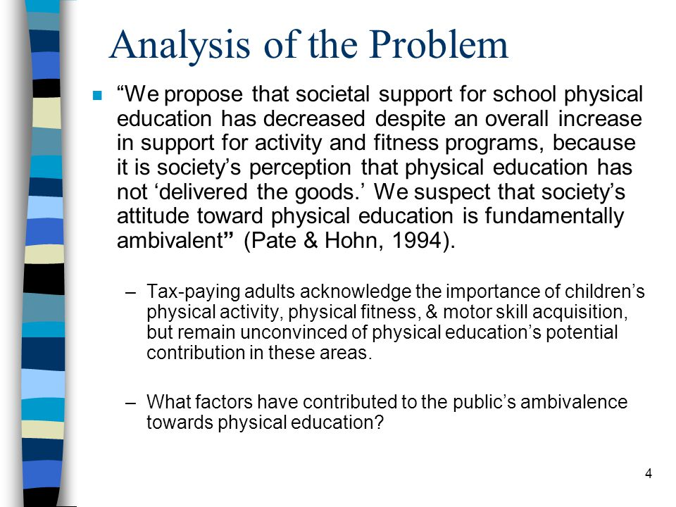 4 Analysis of the Problem n We propose that societal support for school physical education has decreased despite an overall increase in support for activity and fitness programs, because it is societys perception that physical education has not delivered the goods.