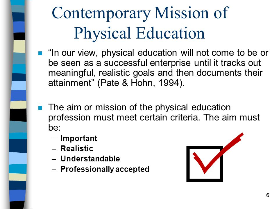 6 Contemporary Mission of Physical Education n In our view, physical education will not come to be or be seen as a successful enterprise until it tracks out meaningful, realistic goals and then documents their attainment (Pate & Hohn, 1994).