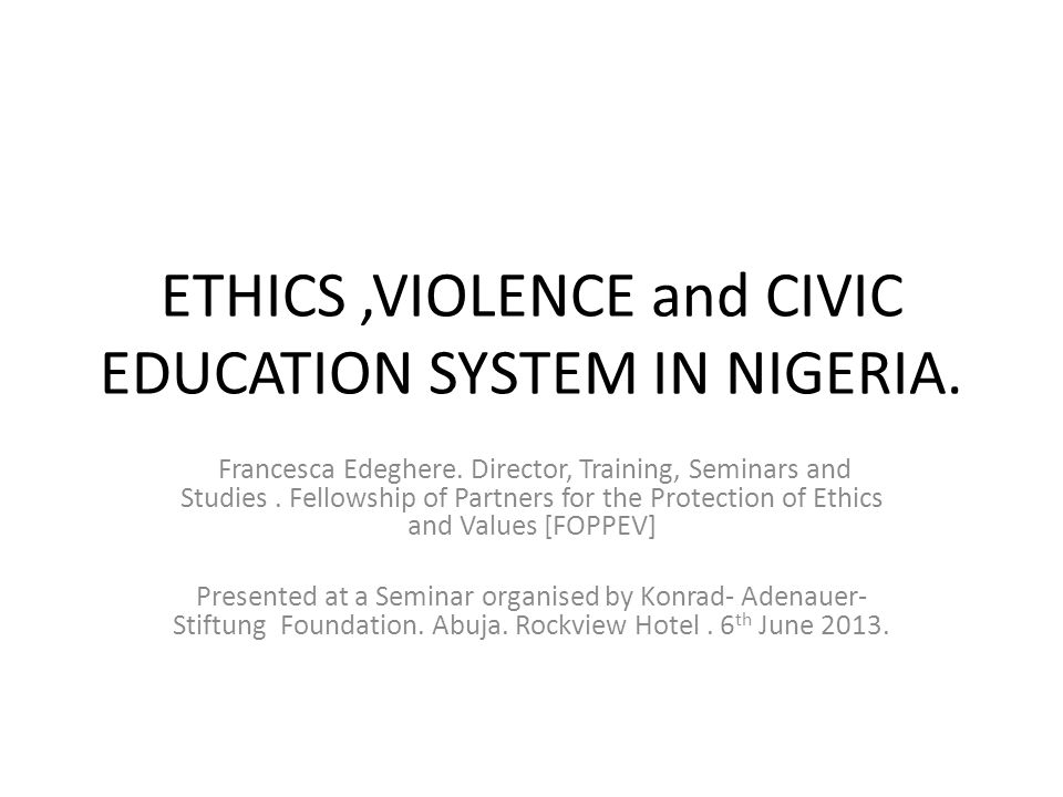 ETHICS,VIOLENCE and CIVIC EDUCATION SYSTEM IN NIGERIA. Francesca Edeghere. Director, Training, Seminars and Studies. Fellowship of Partners for the Pr