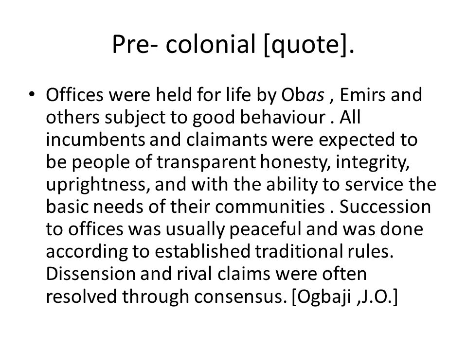 Pre- colonial [quote]. Offices were held for life by Obas, Emirs and others subject to good behaviour. All incumbents and claimants were expected to b