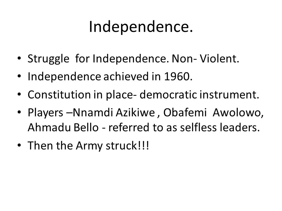 Independence. Struggle for Independence. Non- Violent. Independence achieved in 1960. Constitution in place- democratic instrument. Players –Nnamdi Az