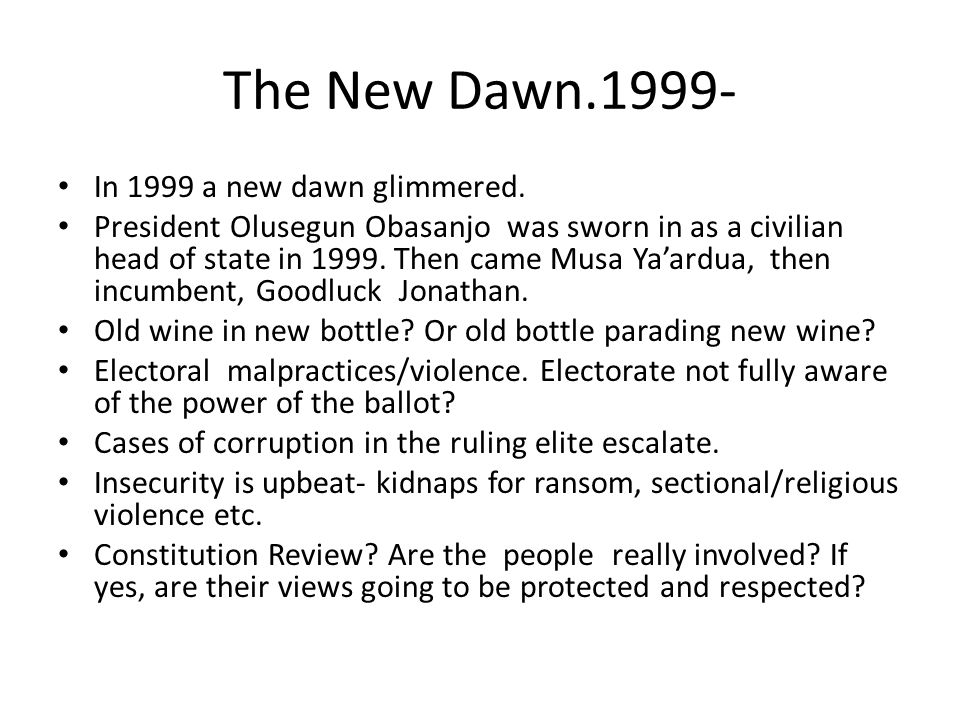 The New Dawn.1999- In 1999 a new dawn glimmered. President Olusegun Obasanjo was sworn in as a civilian head of state in 1999. Then came Musa Yaardua,