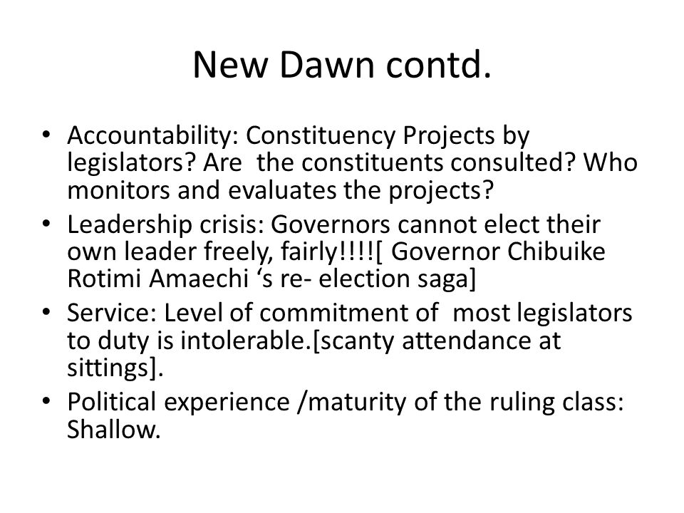 New Dawn contd. Accountability: Constituency Projects by legislators? Are the constituents consulted? Who monitors and evaluates the projects? Leaders