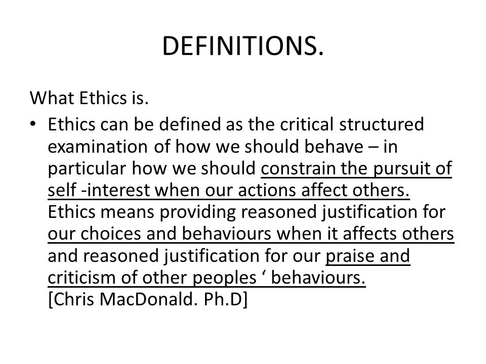DEFINITIONS. What Ethics is. Ethics can be defined as the critical structured examination of how we should behave – in particular how we should constr